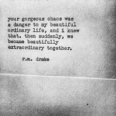 Your gorgeous chaos was a danger to my beautiful ordinary life, and I knew that.  Then suddenly, we became beautifully extraordinary together. ~ r.m. drake