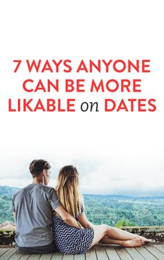 7 Ways Anyone Can Be More Likable On Dates