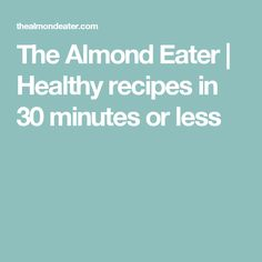 The Almond Eater | Healthy recipes in 30 minutes or less