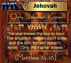 Matthew 24:36  Concerning that day and hour nobody knows, neither the angels of the heavens nor the Son, but only the Father.        Only Jehovah Knows!