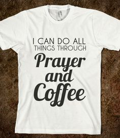 I CAN DO ALL THINGS THROUGH PRAYER AND COFFEE. I need this in my life.