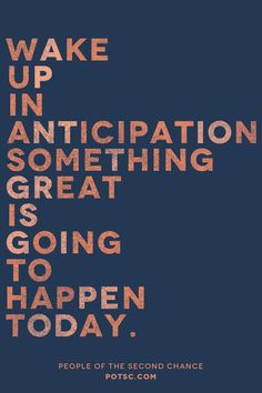 One of the best habits to pick up: Wake up in anticipation.  Yeah, somethjng great is going to happen today