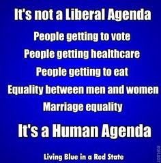 It's not a Liberal Agenda. People getting to vote. People getting healthcare. People getting to eat. Equality between men and women. Marriage equality. It's a Human Agenda.