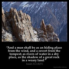 "Isaiah 32:2 KJV!! ( http://kristiann1.com/2015/03/28/is322/ ) ""And a man shall be as an hiding place from the wind, and a covert from the tempest; as rivers of water in a dry place, as the shadow of a great rock in a weary land."" ✝✡Hallelujah & Shalom!! Kristi Anne✡✝"