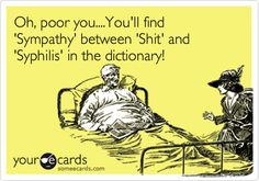 Funny Sympathy Ecard: Oh, poor you....You'll find 'Sympathy' between 'Shit' and 'Syphilis' in the dictionary!  ----  heard this from a friend and it is too funny to see it online!!!