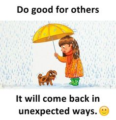 Do good for others it will come back in unexpected ways.