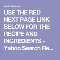 USE THE RED NEXT PAGE LINK BELOW FOR THE RECIPE AND INGREDIENTS - Yahoo Search Results
