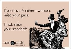 If you love Southern women, raise your glass. If not, raise your standards. | Flirting Ecard | someecards.com