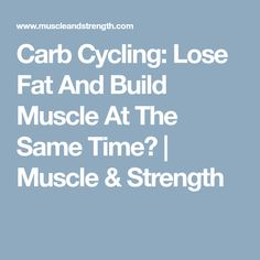 Carb Cycling: Lose Fat And Build Muscle At The Same Time? | Muscle & Strength