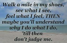 """Walk a mile in my shoes, see what I see, feel what I feel, then maybe you'll understand why I do what I do, till then don't judge me."" #Inspirational #Life #NegativePeople #Judge #picturequotes  View more #quotes on http://quotes-lover.com"
