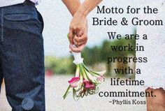 Motto for the bride and groom: We are a work in progress with a lifetime commitment.
