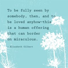 """""""To be fully seen by somebody, then, and be loved anyhow - this is a human offering that can border on miraculous."""" — Elizabeth Gilbert"""