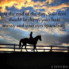 At the end of the day your boots should be dirty, your hair messy, and your eyes sparkling.