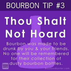 Bourbon Tip #3 - Thou Shalt Not Hoard  Bourbon was made to be drunk by you & your friends. No one will be remembered for their collection of dusty bourbon bottles.