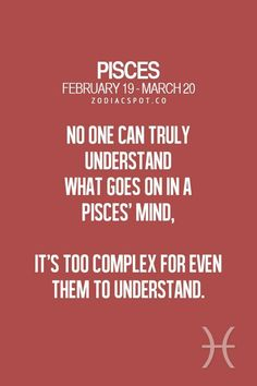 So true I would understand cause I am a Pisces