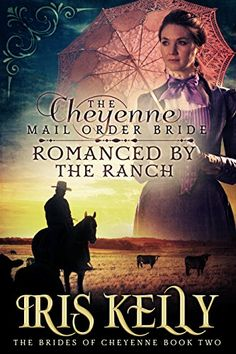 The Cheyenne Mail Order Bride Romanced by the Ranch: (A Sweet Historical Western Romance) (The Brides of Cheyenne Book 2) by Iris Kelly