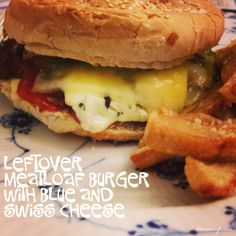 Leftover meatloaf burger with blue and swiss cheese Dinner tonight , February 22, 2014 Fast and easy to make of the leftovers from yesterday meal. Really tasty and great for movie night