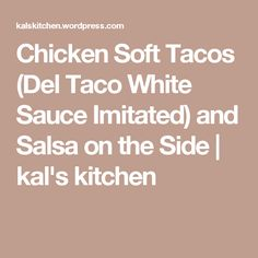 Chicken Soft Tacos (Del Taco White Sauce Imitated) and Salsa on the Side | kal's kitchen