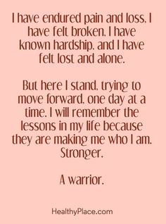Quote on mental health: I have endured pain and loss, I have felt broken, I have known hardship, and I have felt lost and alone. But here I stand, trying to move forward, one day at a time. I will remember the lessons in my life because they are making me who I am. Stronger - A Warrior. www.HealthyPlace.com