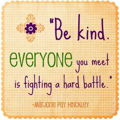 """""""Be kind.  Everyone you meet is fighting a hard battle""""  ~~  Marjorie Pay Hinckley"""