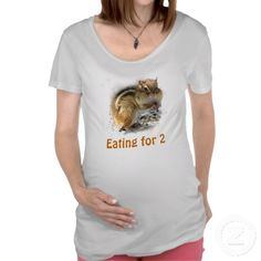 Feasting Chipmunk Maternity Tees For the nature lover Mom to be...this maternity shirt features a cute little chipmunk stuffing her chubby cheeks as fast as she can on a snowy day. Her fur is brown and gold with a black and white stripe down the center. Her message is: Eating for two.