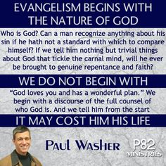 Paul David Washer (born 1961) is the Founder/Director & Missions Coordinator of HeartCry Missionary Society which supports indigenous missionary work. Washer's sermons tend to have an evangelistic focus on the gospel and the doctrine of the assurance of salvation and predestination, and he frequently speaks against modern church practices such as the sinner's prayer, and a focus on numerical church growth.