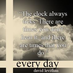 """""""The clock always ticks.  There are times you don't hear it, and there are times that you do."""" - David Levithan, Every Day."""