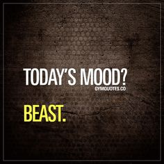Today's mood? Beast. Gym Quotes #beabeast #beastmode #trainharder #workharder