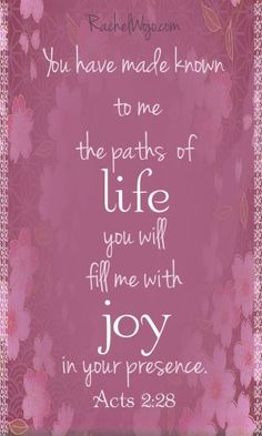 You have made known to me the paths of life...Acts 2:28
