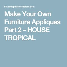 Make Your Own Furniture Appliques Part 2 – HOUSE TROPICAL