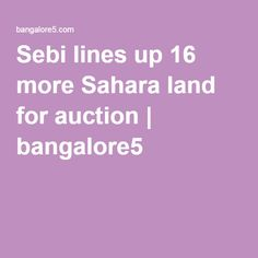 Sebi lines up 16 more Sahara land for auction   bangalore5 Sebi lines up 16 more Sahara land for auction    Market regulator Securities and Exchange Board of India (Sebi) on Thursday lined up another 16 land parcels of the beleaguered group for an eauction next month at a reserve price of about Rs 1,900 crore.Ten other land parcels have already been lined up for an auction next month at a reserve price of Rs 1,200 crore and the newly scheduled auctions