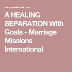 A HEALING SEPARATION With Goals - Marriage Missions International