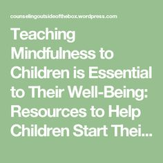 Teaching Mindfulness to Children is Essential to Their Well-Being:  Resources to Help Children Start Their Own Mindfulness Practice   Counseling Outside of the Box, LLC