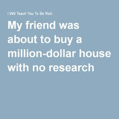 My friend was about to buy a million-dollar house with no research