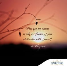 What you see outside is only a reflection of your relationship with yourself. -Sri Bhagavan