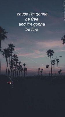 Cause I'm gonna be free and I'm gonna be fine - California