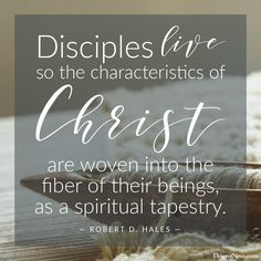 """Disciples live so the characteristics of Christ are woven into the fiber of their beings, as a spiritual tapestry."" Robert D. Hales"