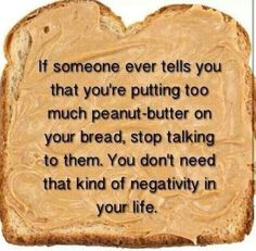 If someone ever tells you that you're putting too much peanut butter on your bread stop talking to them you don't need that kind of negativity in your life :-D