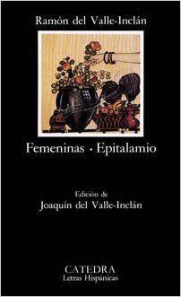 Femeninas ; Epitalamio / Ramón del Valle-Inclán ; edición de Joaquín del Valle-Inclán ; [prólogo de Femeninas por Manuel Murguía] Publicación Madrid : Cátedra, D.L. 1992