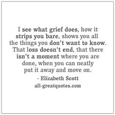 I see what grief does, how it strips you bare, shows you all the things you don't want to know. That loss doesn't end, that there isn't a moment where you are done, when you can neatly put it away and move on. Missing You Quotes For Him, Quotes About Moving On, Quotes To Live By, Grieving Quotes, Grief Support, Loss Quotes, Quotes About Grief, Grief Loss, True Quotes