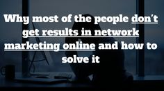 One of the main reason because of most of the people don't get results in #NetworkMarketing online and how to solve it: http://brandonline.michaelkidzinski.ws/why-most-of-the-people-dont-get-results-in-network-marketing-online-and-how-to-solve-it/