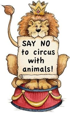 As cute and entertaining as it is to watch circus animals perform, they're all like abused and stuff. You're really not supposed to go to circus that use animal acts