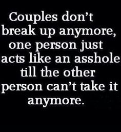 Couples don't break up anymore, one person just acts like an a****** till the other person can't take it anymore. Then that person goes back again