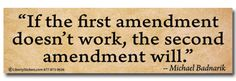 If the first amendment dosent work, the second amendment will.