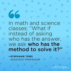 """""""In math and science classes: 'What if instead of asking who has the answer, we ask who has the method to solve it?'"""" - Stephanie Toro, Assistant Professor Teacher Quotes, Math Teacher, Study Skills, Life Skills, International Teaching, Teaching Schools, Science, School Counselor, Education Quotes"""