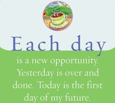 Each day is a new opportunity. Yesterday is over and done. Today is the first day of my future.~ Louise L. Hay