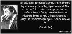 Nos dias atuais todos nós falamos, se não a mesma língua, uma espécie de linguagem universal. Nao existe um único centro e o tempo perdeu sua coerência. Leste e Oeste, passado e futuro se misturam dentro de nós. Diferentes tempos e espaços se combinam aqui, agora, tudo de uma vez só. (Octavio Paz)