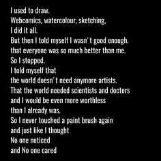 I used to draw. << I really hope this won't turn out to be me one day. I love my art no matter how terrible I am at it. No matter how unmotivated I am. The world DOES need more artists. More people to help inspire others and make them feel better! Art gives children more dreams than math and science would! At least for me, art is just a nice thing to look up to. It helps me forget how terrible my life can be sometimes. I really appreciate it
