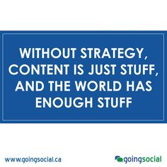 Without strategy, content is just stuff, and the world has enough stuff.