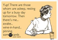 Yup! There are those whom are asleep, resting up for a busy day tomorrow. Then there's me... awake... wine-in-hand... pinning.